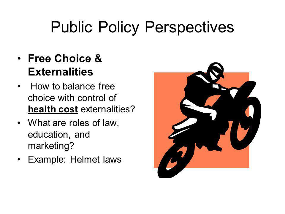 Public Policy Perspectives Free Choice & Externalities How to balance free choice with control of health cost externalities.