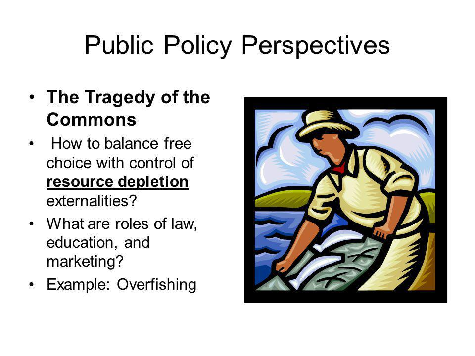 Public Policy Perspectives The Tragedy of the Commons How to balance free choice with control of resource depletion externalities.