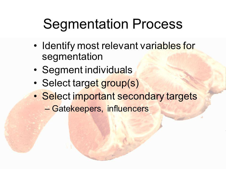 Segmentation Process Identify most relevant variables for segmentation Segment individuals Select target group(s) Select important secondary targets –Gatekeepers, influencers