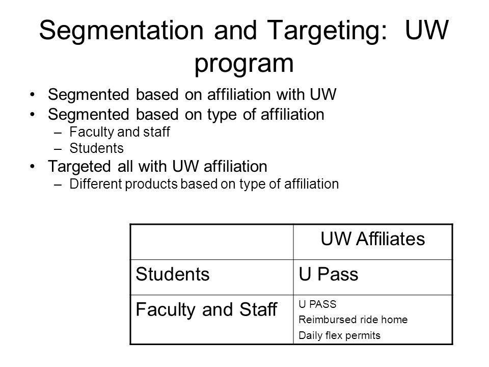 Segmentation and Targeting: UW program Segmented based on affiliation with UW Segmented based on type of affiliation –Faculty and staff –Students Targeted all with UW affiliation –Different products based on type of affiliation UW Affiliates StudentsU Pass Faculty and Staff U PASS Reimbursed ride home Daily flex permits