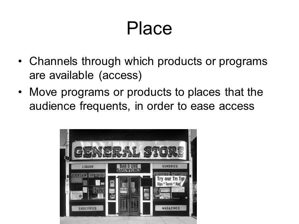 Place Channels through which products or programs are available (access) Move programs or products to places that the audience frequents, in order to ease access
