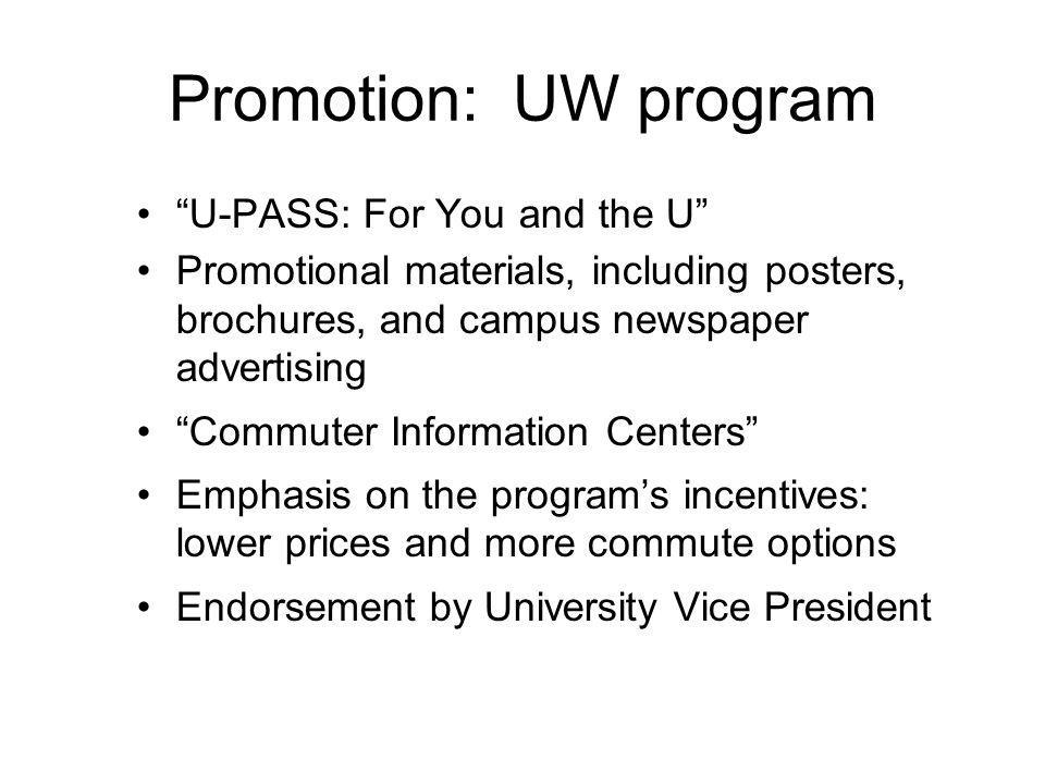 Promotion: UW program U-PASS: For You and the U Promotional materials, including posters, brochures, and campus newspaper advertising Commuter Information Centers Emphasis on the programs incentives: lower prices and more commute options Endorsement by University Vice President
