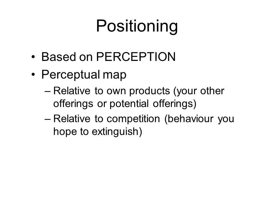 Positioning Based on PERCEPTION Perceptual map –Relative to own products (your other offerings or potential offerings) –Relative to competition (behaviour you hope to extinguish)