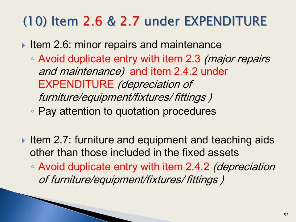 Item 2.6: minor repairs and maintenance Avoid duplicate entry with item 2.3 (major repairs and maintenance) and item 2.4.2 under EXPENDITURE (deprecia