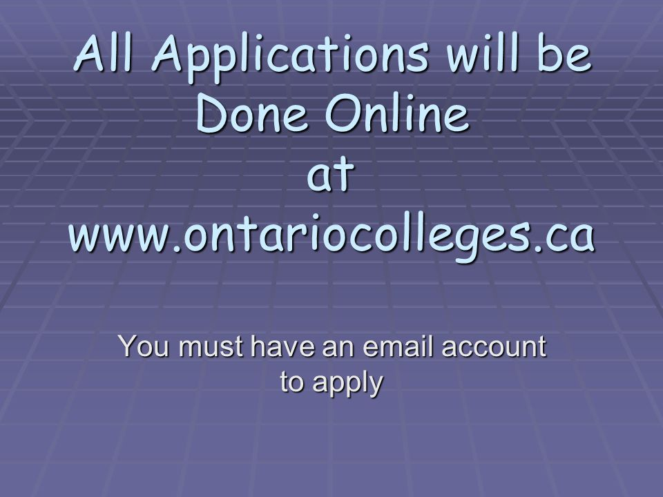 All Applications will be Done Online at www.ontariocolleges.ca You must have an email account to apply