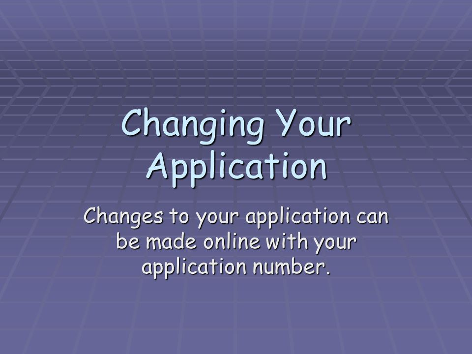 Changing Your Application Changes to your application can be made online with your application number.