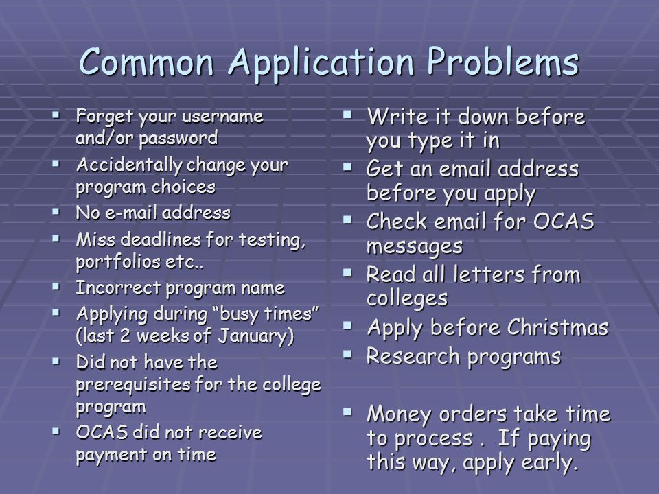 Common Application Problems Forget your username and/or password Forget your username and/or password Accidentally change your program choices Accidentally change your program choices No e-mail address No e-mail address Miss deadlines for testing, portfolios etc..