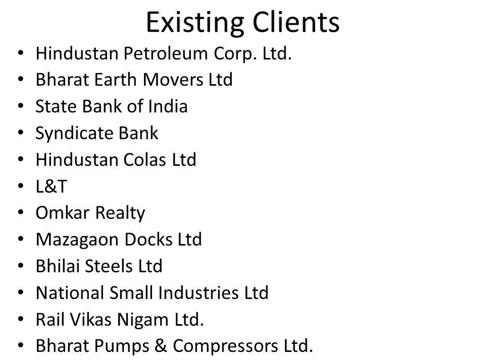 Existing Clients Hindustan Petroleum Corp. Ltd. Bharat Earth Movers Ltd State Bank of India Syndicate Bank Hindustan Colas Ltd L&T Omkar Realty Mazaga