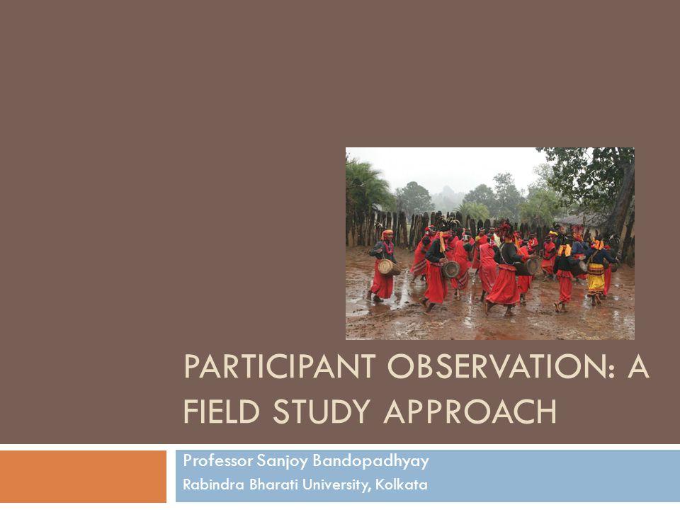 PARTICIPANT OBSERVATION: A FIELD STUDY APPROACH Professor Sanjoy Bandopadhyay Rabindra Bharati University, Kolkata