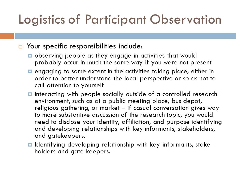 Logistics of Participant Observation Your specific responsibilities include: observing people as they engage in activities that would probably occur in much the same way if you were not present engaging to some extent in the activities taking place, either in order to better understand the local perspective or so as not to call attention to yourself interacting with people socially outside of a controlled research environment, such as at a public meeting place, bus depot, religious gathering, or market – if casual conversation gives way to more substantive discussion of the research topic, you would need to disclose your identity, affiliation, and purpose identifying and developing relationships with key informants, stakeholders, and gatekeepers.