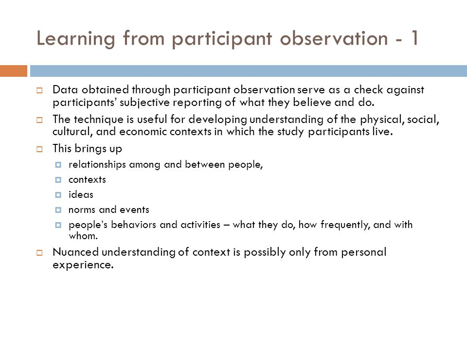 Learning from participant observation - 1 Data obtained through participant observation serve as a check against participants subjective reporting of what they believe and do.