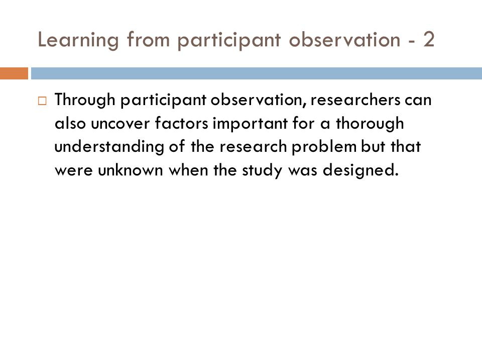 Learning from participant observation - 2 Through participant observation, researchers can also uncover factors important for a thorough understanding of the research problem but that were unknown when the study was designed.