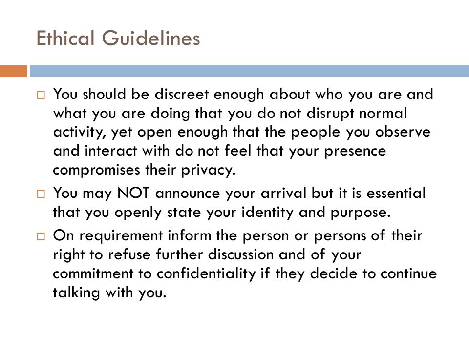 Ethical Guidelines You should be discreet enough about who you are and what you are doing that you do not disrupt normal activity, yet open enough that the people you observe and interact with do not feel that your presence compromises their privacy.