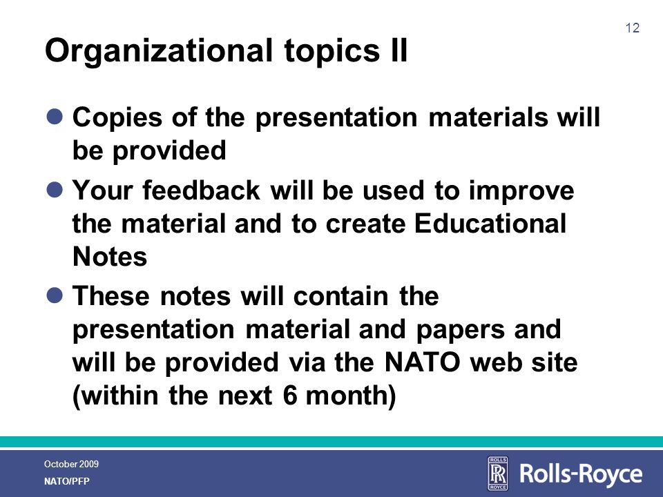 October 2009 NATO/PFP 12 Organizational topics II Copies of the presentation materials will be provided Your feedback will be used to improve the material and to create Educational Notes These notes will contain the presentation material and papers and will be provided via the NATO web site (within the next 6 month)