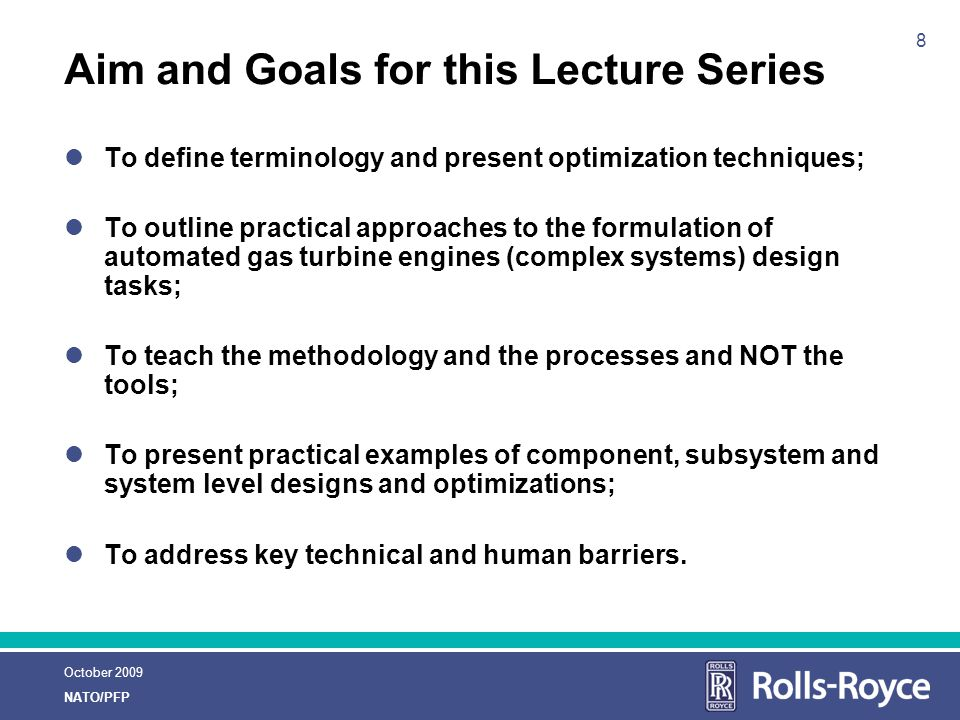 October 2009 NATO/PFP 8 Aim and Goals for this Lecture Series To define terminology and present optimization techniques; To outline practical approaches to the formulation of automated gas turbine engines (complex systems) design tasks; To teach the methodology and the processes and NOT the tools; To present practical examples of component, subsystem and system level designs and optimizations; To address key technical and human barriers.