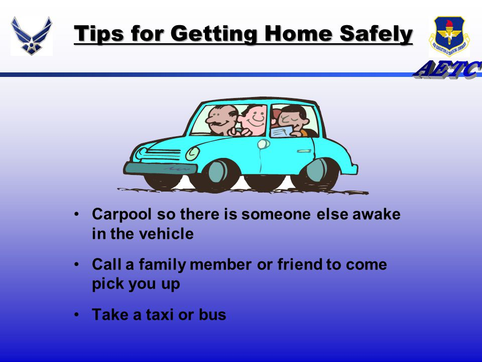 Carpool so there is someone else awake in the vehicle Call a family member or friend to come pick you up Take a taxi or bus Tips for Getting Home Safe