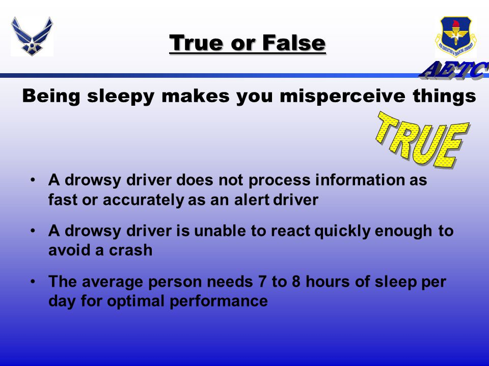Being sleepy makes you misperceive things A drowsy driver does not process information as fast or accurately as an alert driver A drowsy driver is una