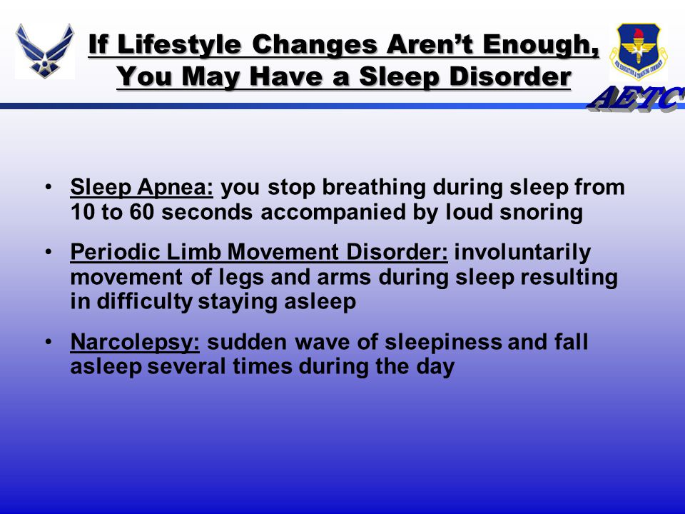If Lifestyle Changes Arent Enough, You May Have a Sleep Disorder Sleep Apnea: you stop breathing during sleep from 10 to 60 seconds accompanied by lou