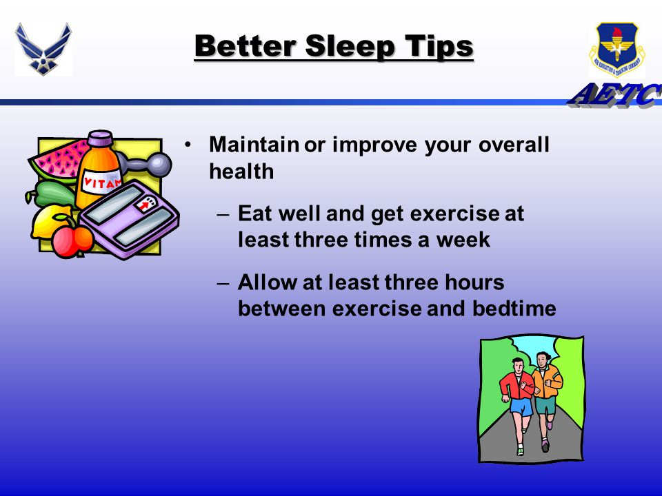 Better Sleep Tips Maintain or improve your overall health –Eat well and get exercise at least three times a week –Allow at least three hours between e