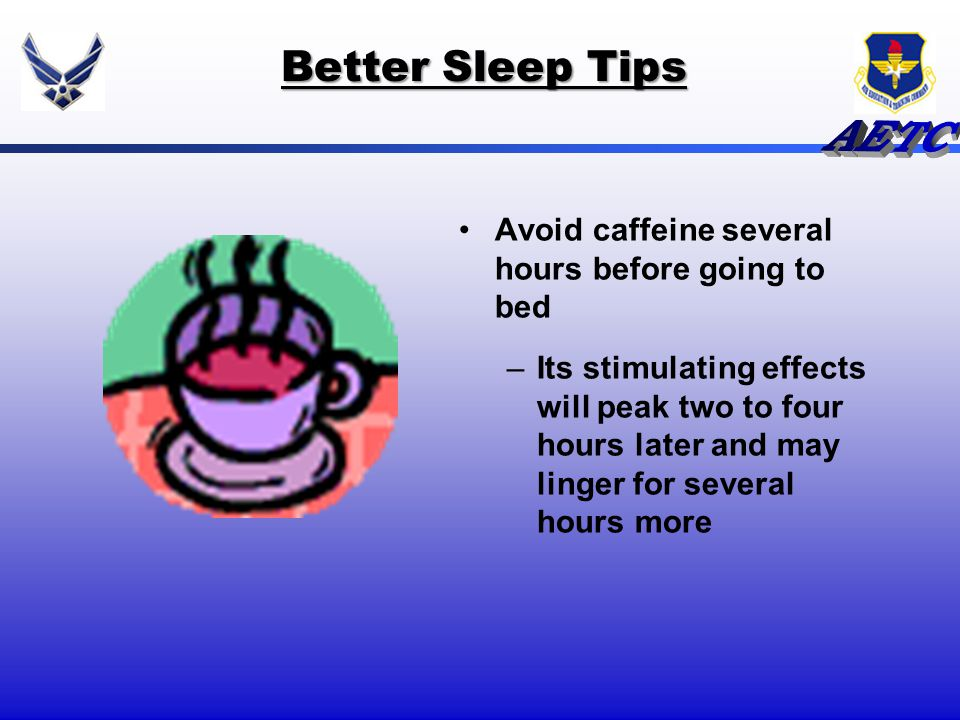Better Sleep Tips Avoid caffeine several hours before going to bed –Its stimulating effects will peak two to four hours later and may linger for sever