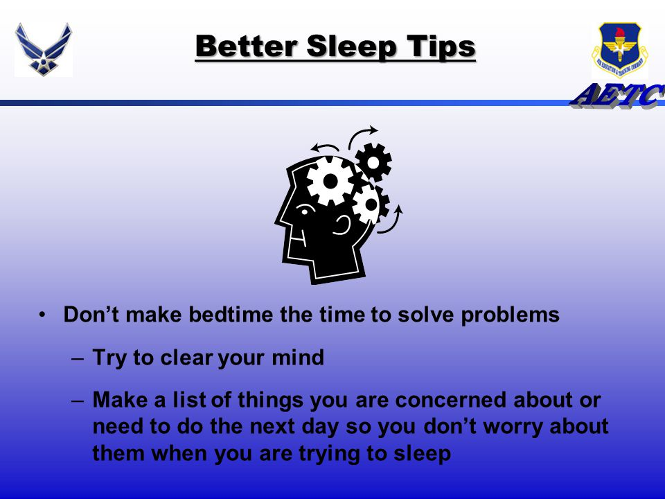 Better Sleep Tips Dont make bedtime the time to solve problems –Try to clear your mind –Make a list of things you are concerned about or need to do th