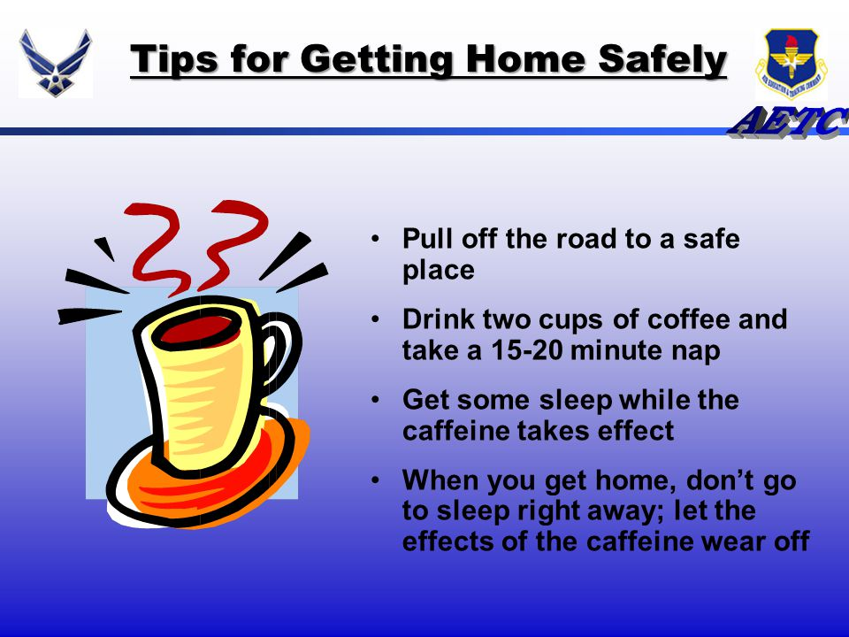 Tips for Getting Home Safely Pull off the road to a safe place Drink two cups of coffee and take a 15-20 minute nap Get some sleep while the caffeine