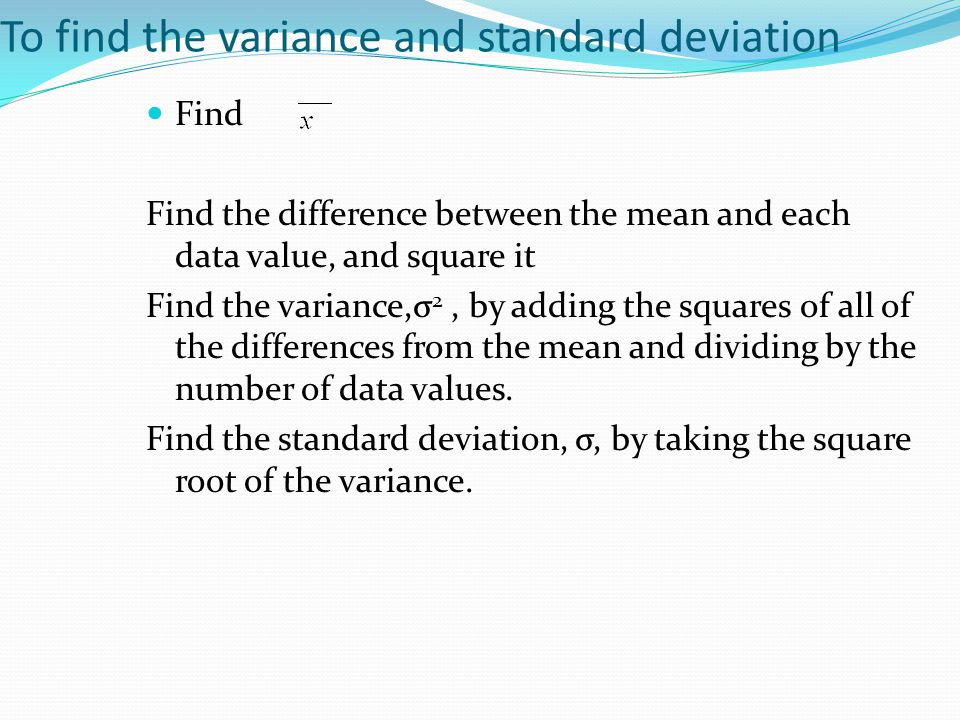 To find the variance and standard deviation Find Find the difference between the mean and each data value, and square it Find the variance,σ 2, by add
