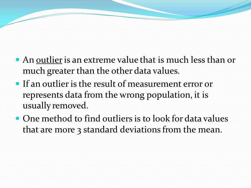 An outlier is an extreme value that is much less than or much greater than the other data values. If an outlier is the result of measurement error or
