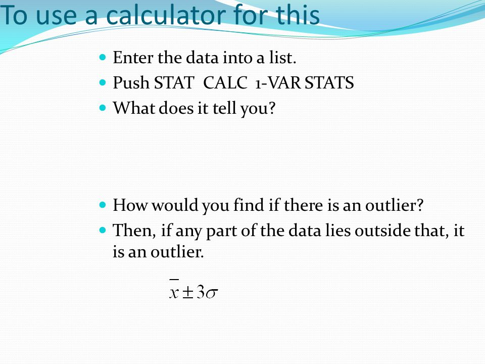 To use a calculator for this Enter the data into a list. Push STAT CALC 1-VAR STATS What does it tell you? How would you find if there is an outlier?