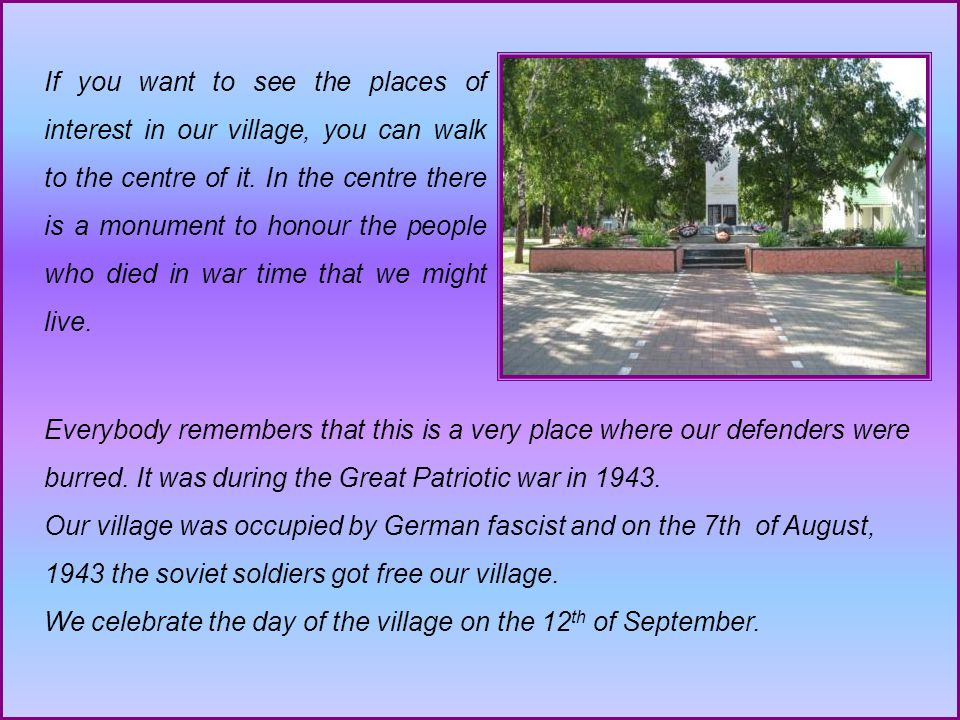 If you want to see the places of interest in our village, you can walk to the centre of it.
