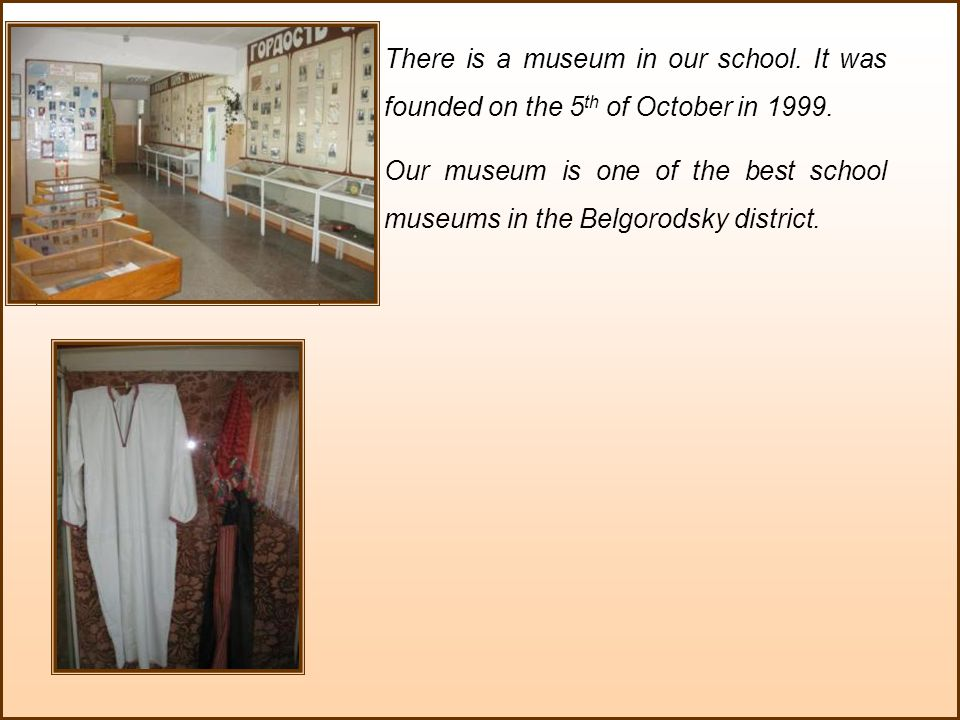 There is a museum in our school.It was founded on the 5 th of October in 1999.