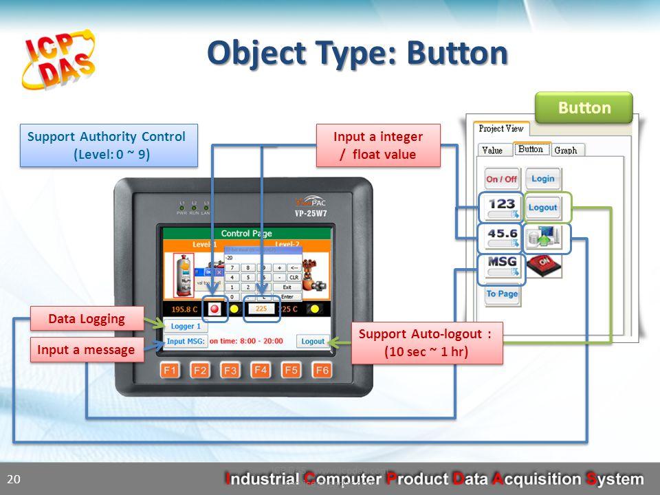 Button Object Type: Button ICP DAS www.icpdas.com service@icpdas.com 20 Input a integer / float value Input a message Data Logging Support Auto-logout : (10 sec ~ 1 hr) Support Authority Control (Level: 0 ~ 9)