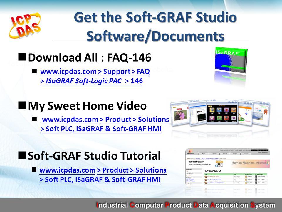 Get the Soft-GRAF Studio Software/Documents Download All : FAQ-146 www.icpdas.com > Support > FAQ > ISaGRAF Soft-Logic PAC > 146 www.icpdas.com> Support > FAQ > ISaGRAF Soft-Logic PAC > 146 My Sweet Home Video www.icpdas.com > Product > Solutions > Soft PLC, ISaGRAF & Soft-GRAF HMIwww.icpdas.com> Product > Solutions > Soft PLC, ISaGRAF & Soft-GRAF HMI Soft-GRAF Studio Tutorial www.icpdas.com > Product > Solutions > Soft PLC, ISaGRAF & Soft-GRAF HMI www.icpdas.com> Product > Solutions > Soft PLC, ISaGRAF & Soft-GRAF HMI