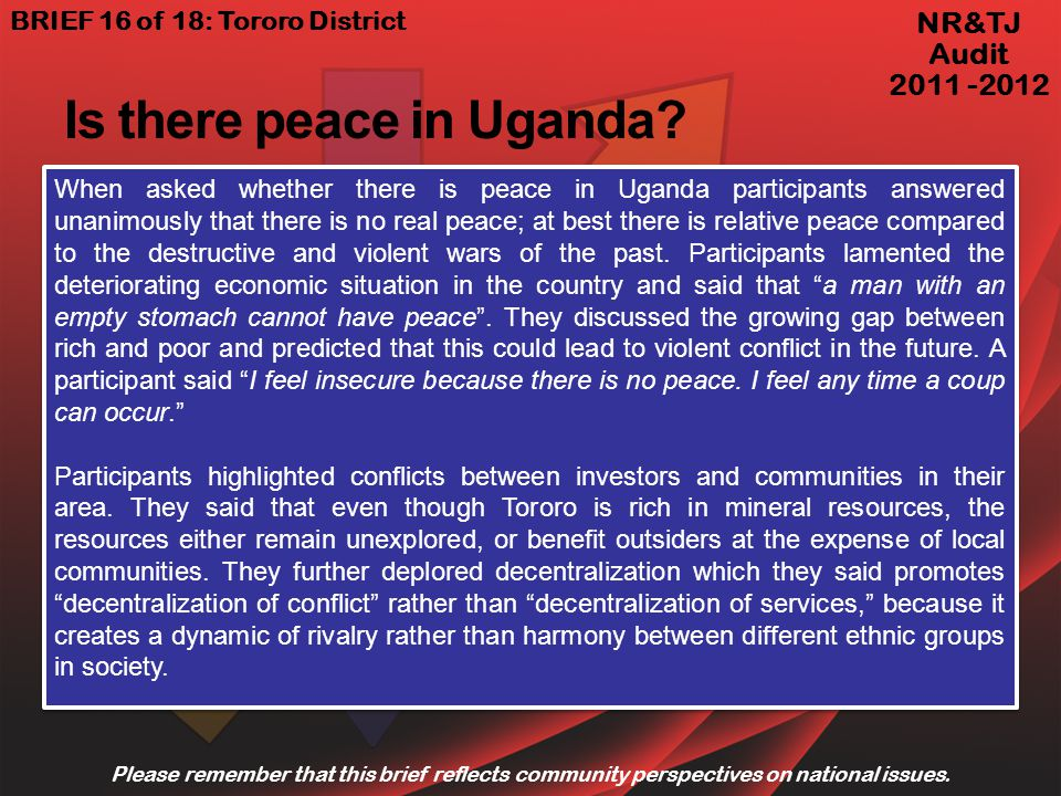 When asked whether there is peace in Uganda participants answered unanimously that there is no real peace; at best there is relative peace compared to the destructive and violent wars of the past.