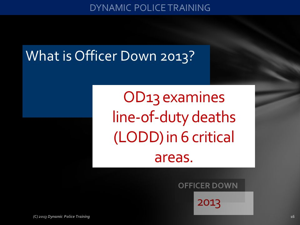 What is Officer Down 2013? (C) 2013 Dynamic Police Training16 OD13 examines line-of-duty deaths (LODD) in 6 critical areas. 2013