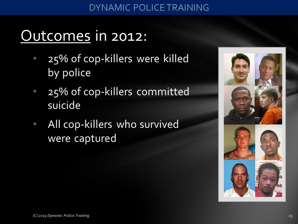 Outcomes in 2012: 25% of cop-killers were killed by police 25% of cop-killers committed suicide All cop-killers who survived were captured (C) 2013 Dy