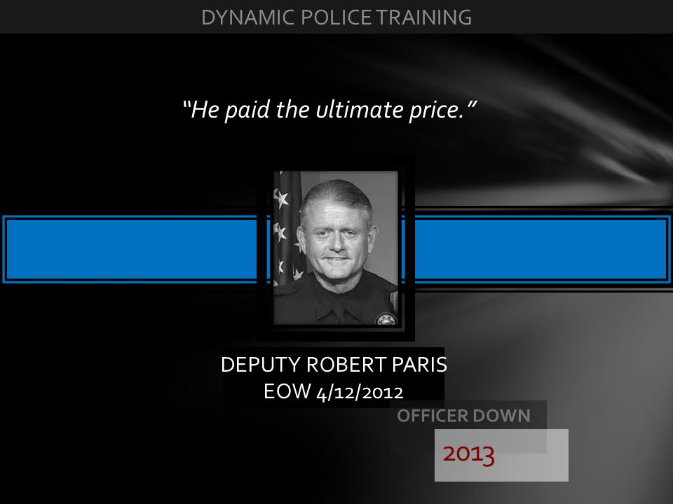 DEPUTY ROBERT PARIS EOW 4/12/2012 He paid the ultimate price. 2013