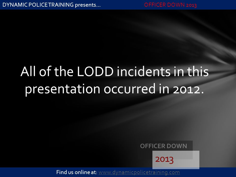 DYNAMIC POLICE TRAINING presents…OFFICER DOWN 2013 Find us online at: www.dynamicpolicetraining.comwww.dynamicpolicetraining.com All of the LODD incid
