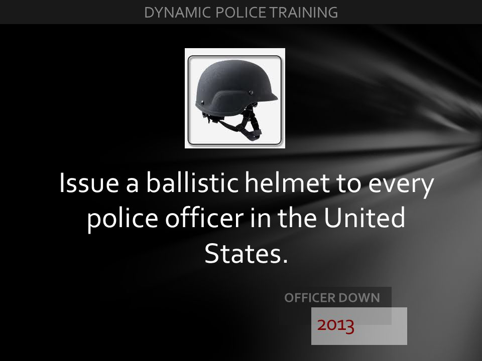 Issue a ballistic helmet to every police officer in the United States. 2013