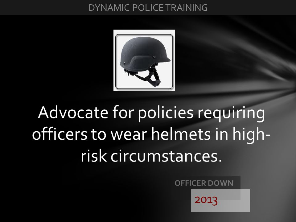 Advocate for policies requiring officers to wear helmets in high- risk circumstances. 2013