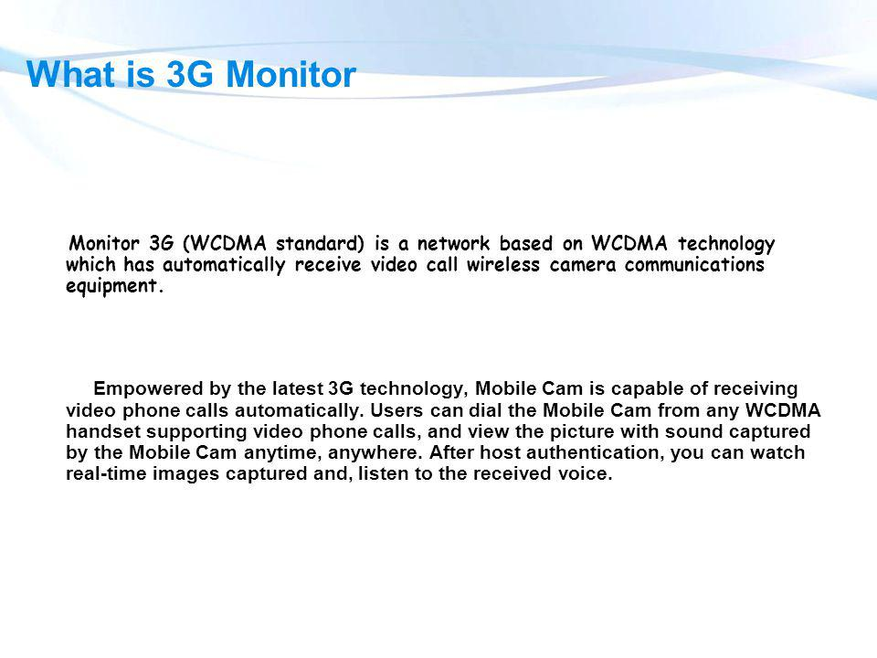 What is 3G Monitor Monitor 3G (WCDMA standard) is a network based on WCDMA technology which has automatically receive video call wireless camera commu