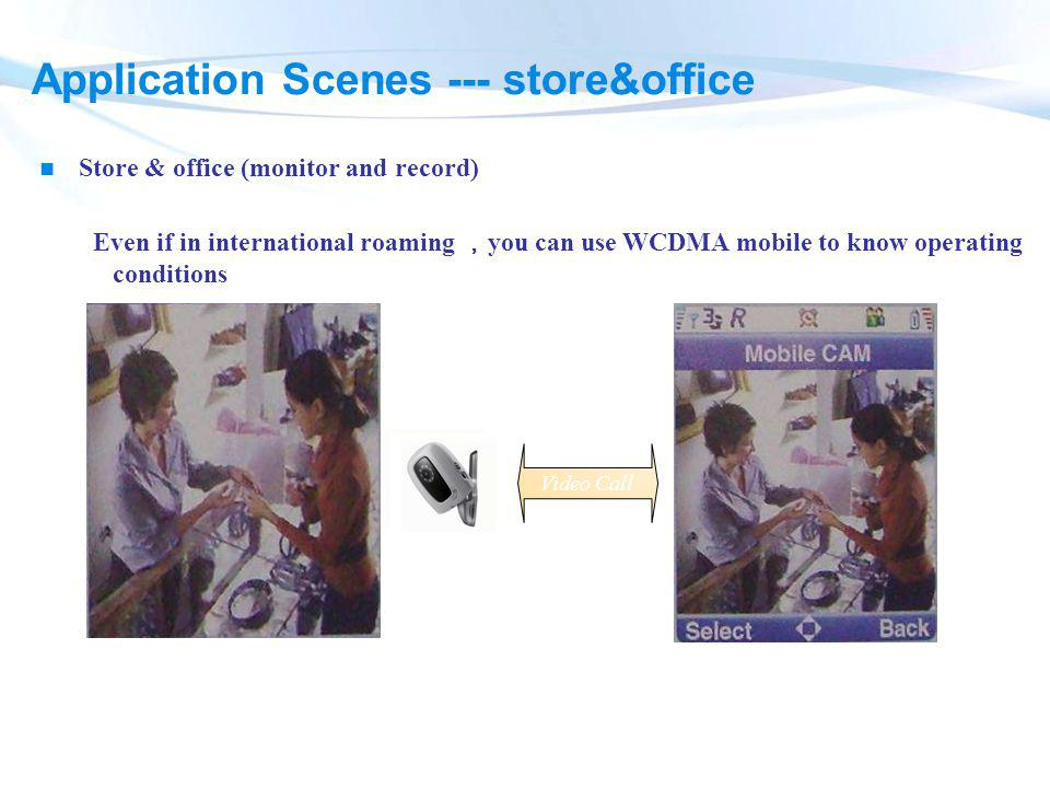 Store & office (monitor and record) Application Scenes --- store&office Even if in international roaming you can use WCDMA mobile to know operating co