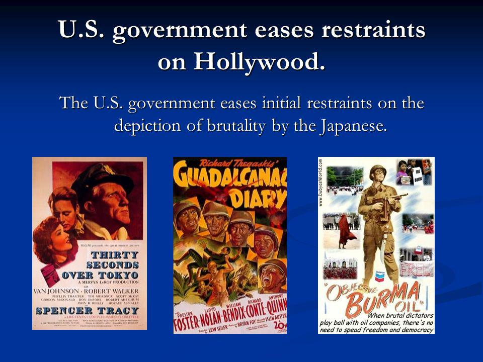 U.S. government eases restraints on Hollywood. The U.S. government eases initial restraints on the depiction of brutality by the Japanese.