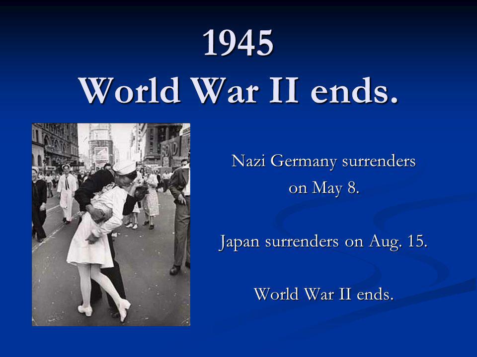 1945 World War II ends. Nazi Germany surrenders on May 8. Japan surrenders on Aug. 15. World War II ends.
