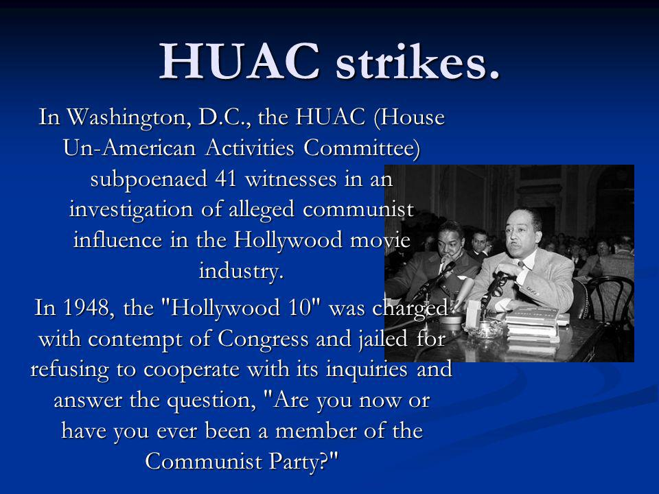 HUAC strikes. In Washington, D.C., the HUAC (House Un-American Activities Committee) subpoenaed 41 witnesses in an investigation of alleged communist
