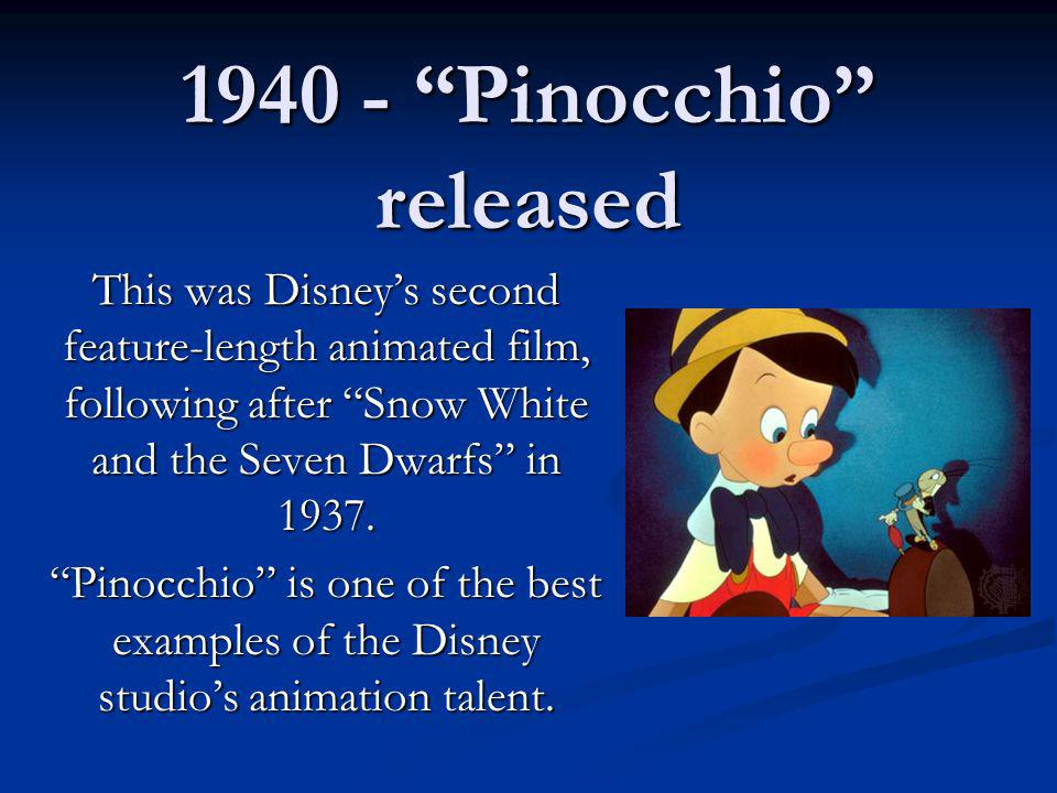 1940 - Pinocchio released This was Disneys second feature-length animated film, following after Snow White and the Seven Dwarfs in 1937. Pinocchio is