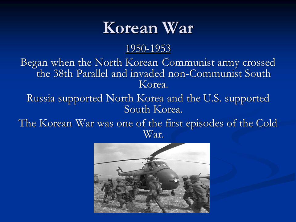 Korean War 1950-1953 Began when the North Korean Communist army crossed the 38th Parallel and invaded non-Communist South Korea. Russia supported Nort