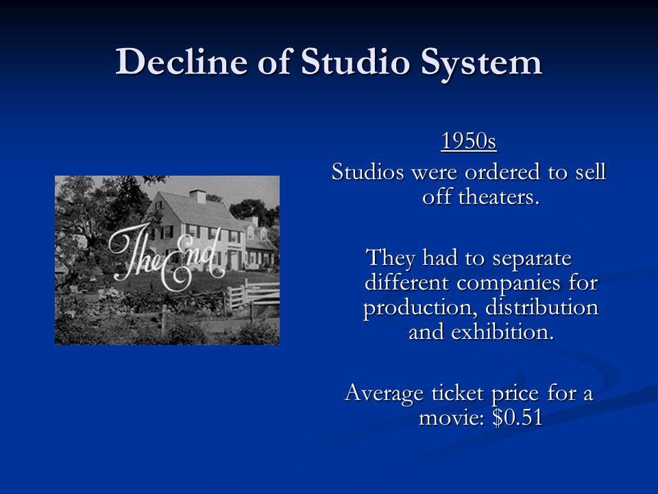 Decline of Studio System 1950s Studios were ordered to sell off theaters. They had to separate different companies for production, distribution and ex