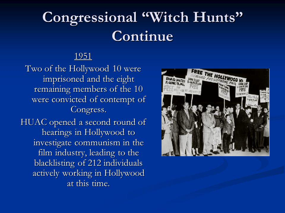 Congressional Witch Hunts Continue 1951 Two of the Hollywood 10 were imprisoned and the eight remaining members of the 10 were convicted of contempt o