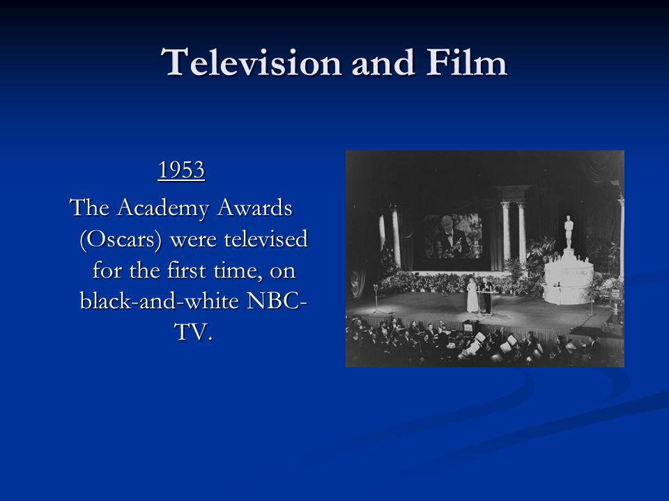 Television and Film 1953 The Academy Awards (Oscars) were televised for the first time, on black-and-white NBC- TV.